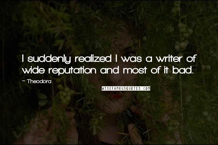 Theodora quotes: I suddenly realized I was a writer of wide reputation and most of it bad.