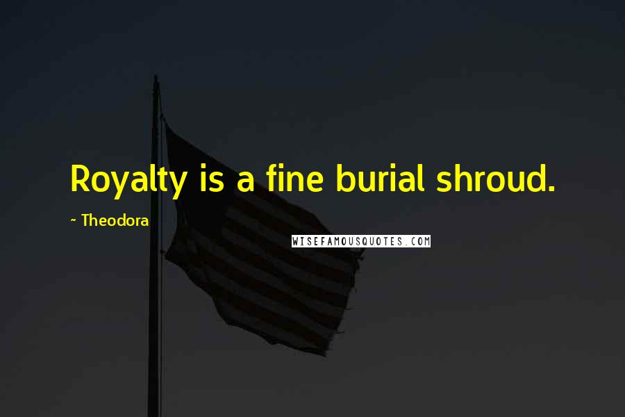 Theodora quotes: Royalty is a fine burial shroud.
