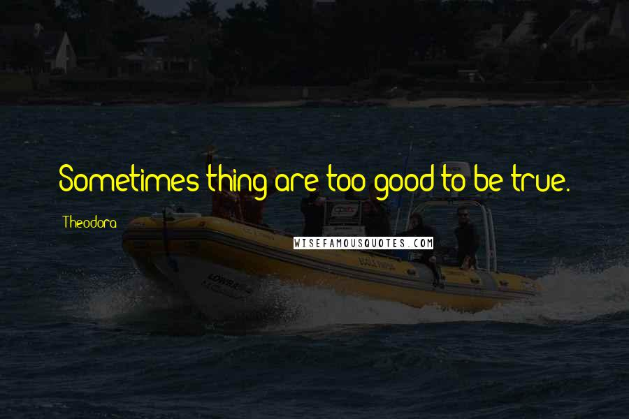 Theodora quotes: Sometimes thing are too good to be true.