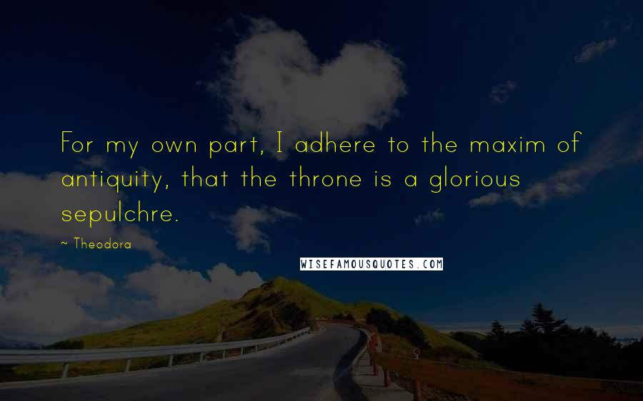 Theodora quotes: For my own part, I adhere to the maxim of antiquity, that the throne is a glorious sepulchre.