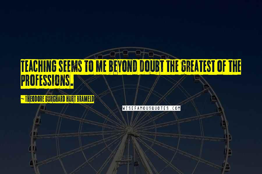 Theodore Burghard Hurt Brameld quotes: Teaching seems to me beyond doubt the greatest of the professions.