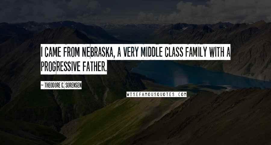 Theodore C. Sorensen quotes: I came from Nebraska, a very middle class family with a progressive father.