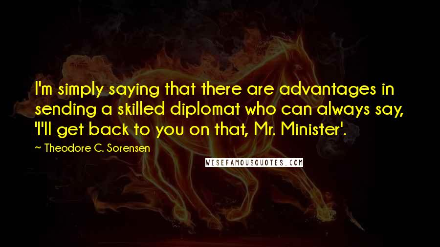 Theodore C. Sorensen quotes: I'm simply saying that there are advantages in sending a skilled diplomat who can always say, 'I'll get back to you on that, Mr. Minister'.
