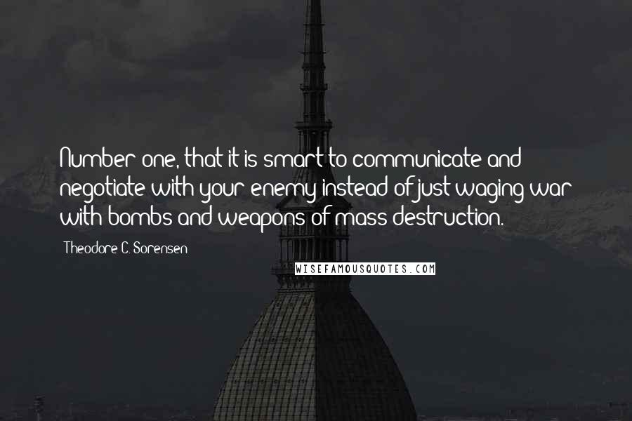 Theodore C. Sorensen quotes: Number one, that it is smart to communicate and negotiate with your enemy instead of just waging war with bombs and weapons of mass destruction.