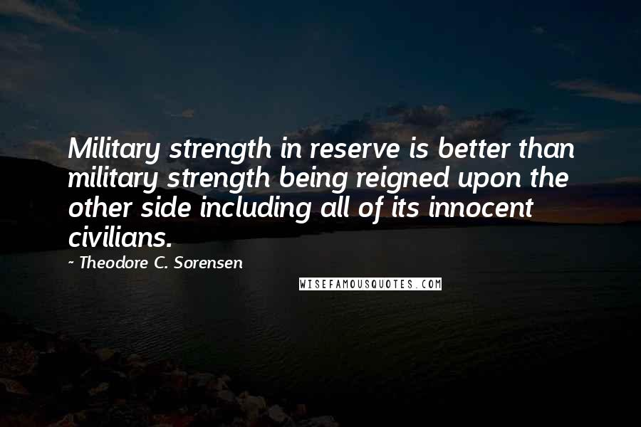 Theodore C. Sorensen quotes: Military strength in reserve is better than military strength being reigned upon the other side including all of its innocent civilians.