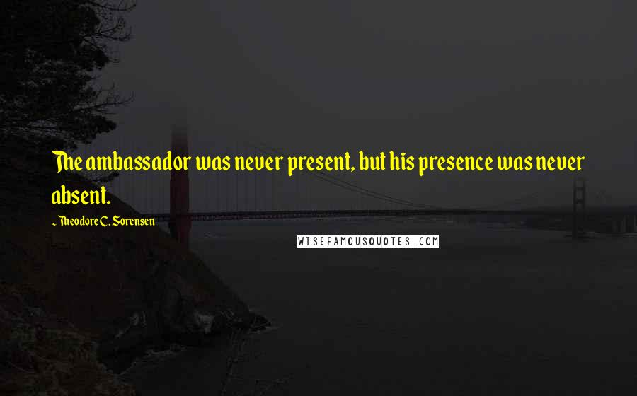 Theodore C. Sorensen quotes: The ambassador was never present, but his presence was never absent.