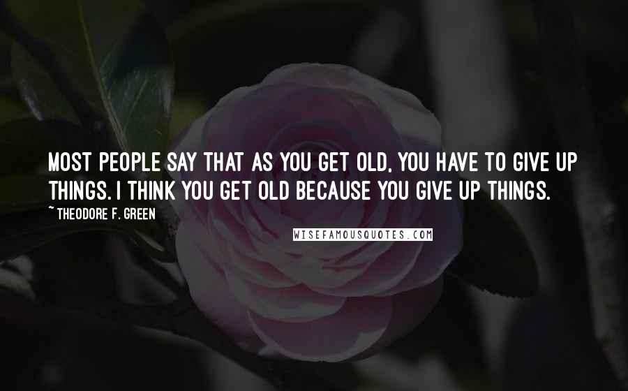 Theodore F. Green quotes: Most people say that as you get old, you have to give up things. I think you get old because you give up things.