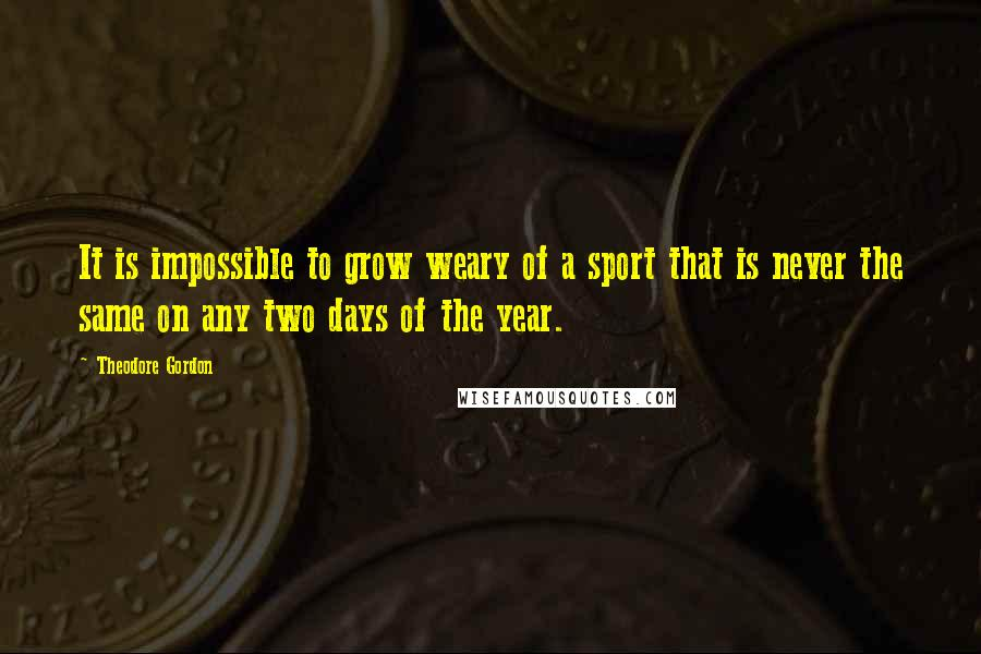 Theodore Gordon quotes: It is impossible to grow weary of a sport that is never the same on any two days of the year.