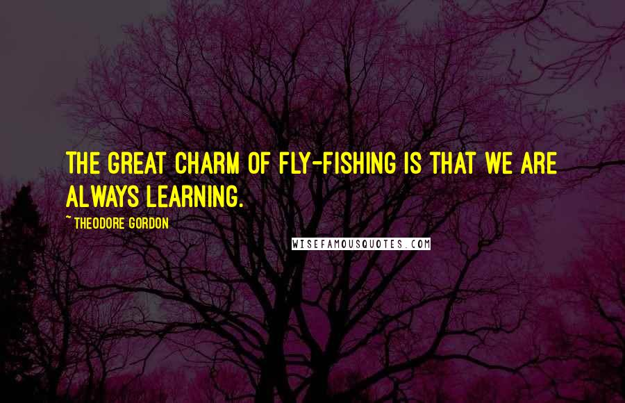 Theodore Gordon quotes: The great charm of fly-fishing is that we are always learning.