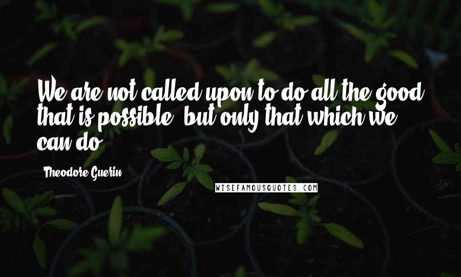 Theodore Guerin quotes: We are not called upon to do all the good that is possible, but only that which we can do.