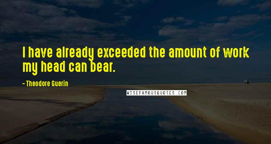 Theodore Guerin quotes: I have already exceeded the amount of work my head can bear.