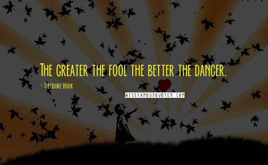 Theodore Hook quotes: The greater the fool the better the dancer.