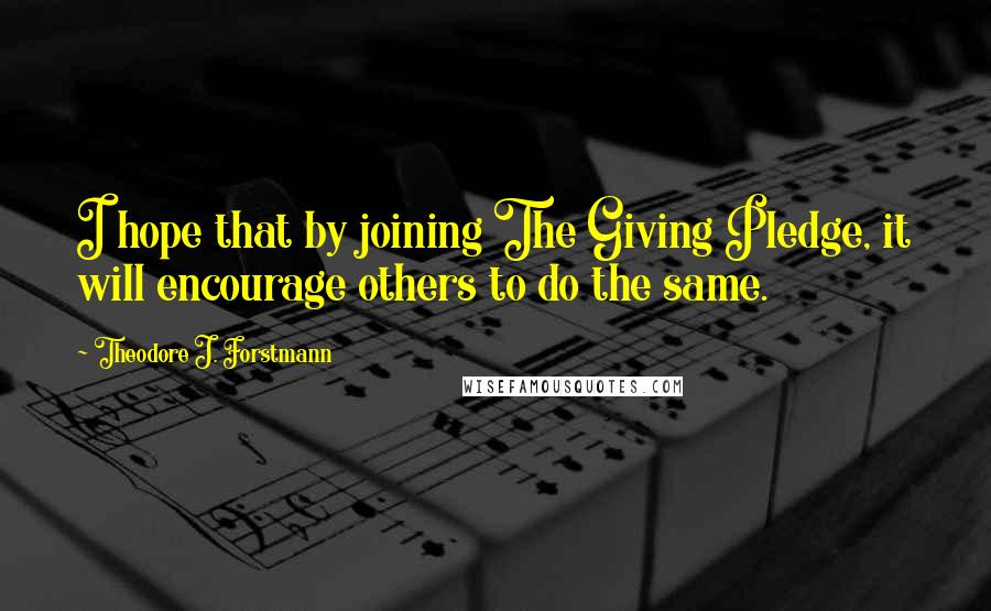 Theodore J. Forstmann quotes: I hope that by joining The Giving Pledge, it will encourage others to do the same.