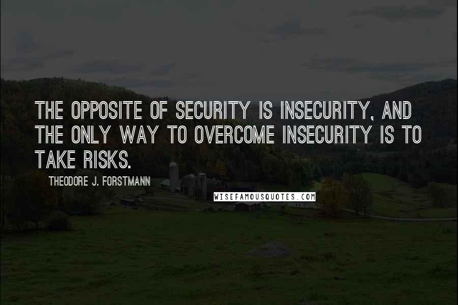 Theodore J. Forstmann quotes: The opposite of security is insecurity, and the only way to overcome insecurity is to take risks.
