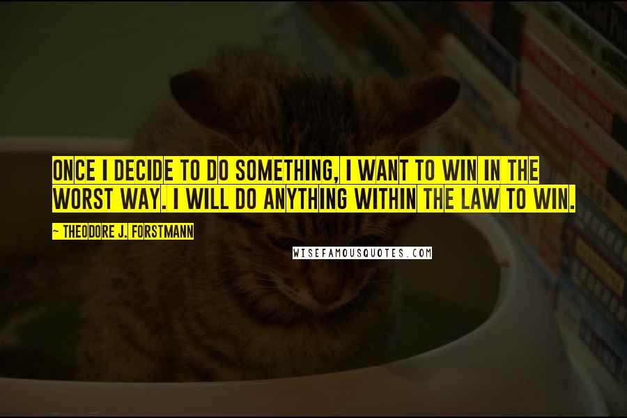 Theodore J. Forstmann quotes: Once I decide to do something, I want to win in the worst way. I will do anything within the law to win.