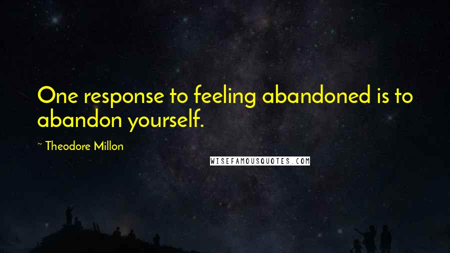 Theodore Millon quotes: One response to feeling abandoned is to abandon yourself.