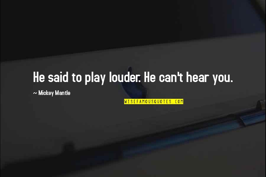 Theodore Rubin Quotes By Mickey Mantle: He said to play louder. He can't hear