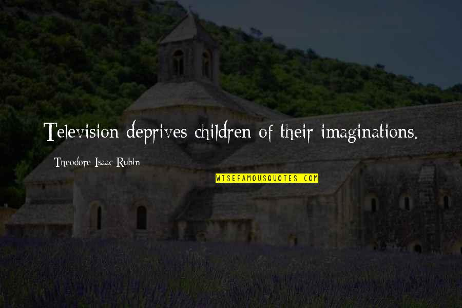Theodore Rubin Quotes By Theodore Isaac Rubin: Television deprives children of their imaginations.