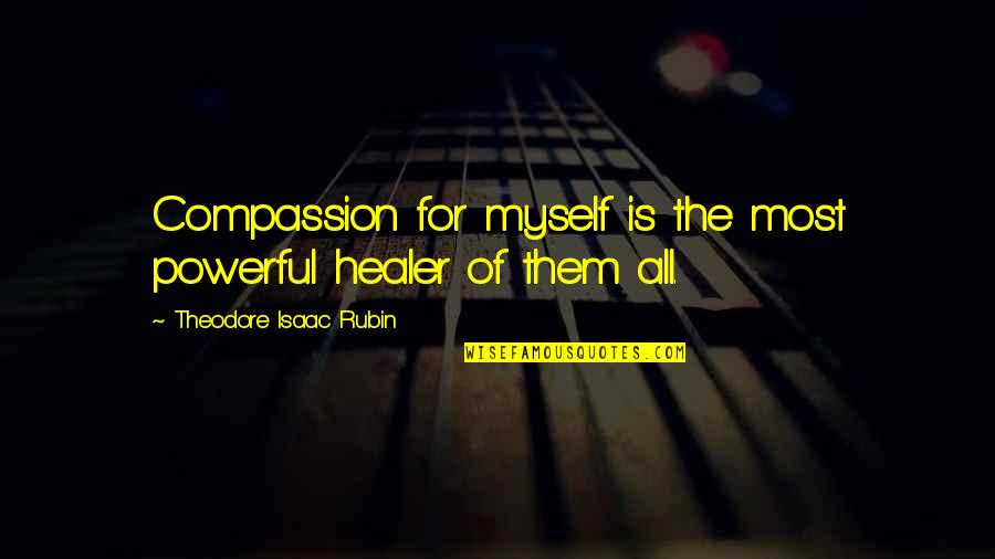 Theodore Rubin Quotes By Theodore Isaac Rubin: Compassion for myself is the most powerful healer