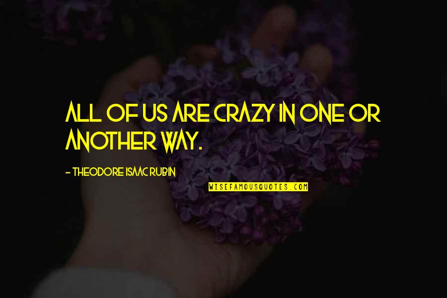 Theodore Rubin Quotes By Theodore Isaac Rubin: All of us are crazy in one or
