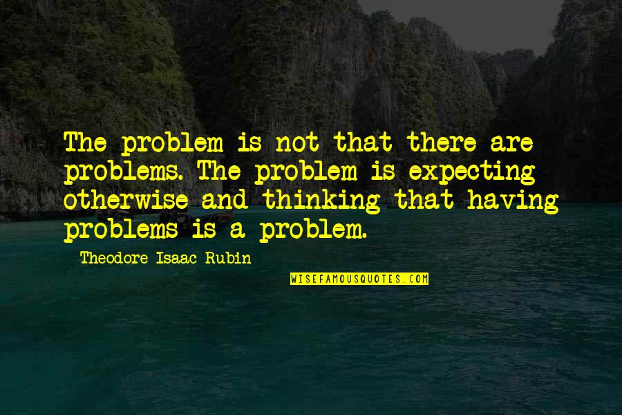 Theodore Rubin Quotes By Theodore Isaac Rubin: The problem is not that there are problems.