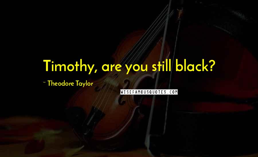 Theodore Taylor quotes: Timothy, are you still black?