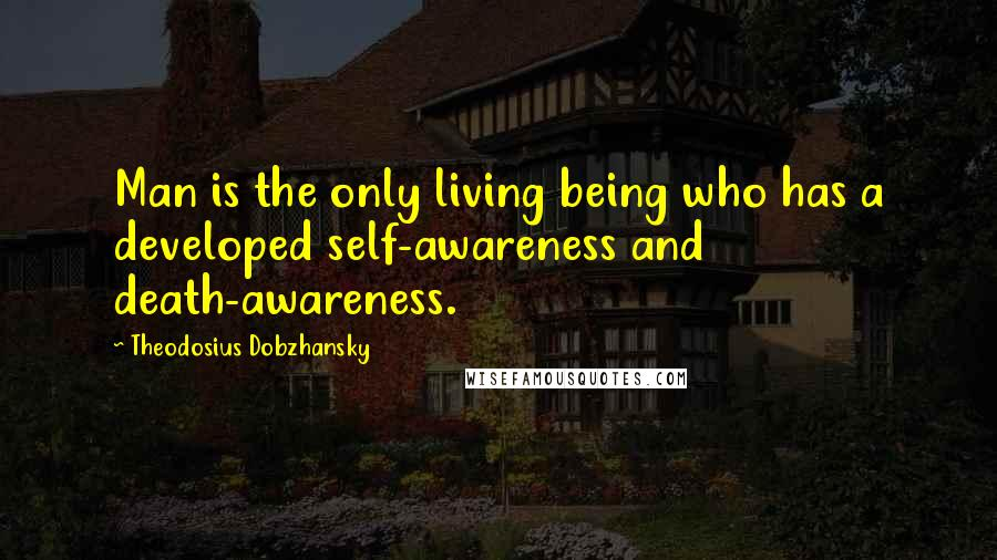 Theodosius Dobzhansky quotes: Man is the only living being who has a developed self-awareness and death-awareness.