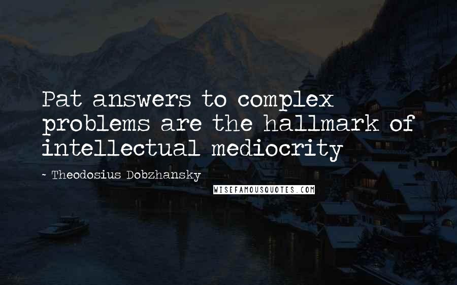 Theodosius Dobzhansky quotes: Pat answers to complex problems are the hallmark of intellectual mediocrity