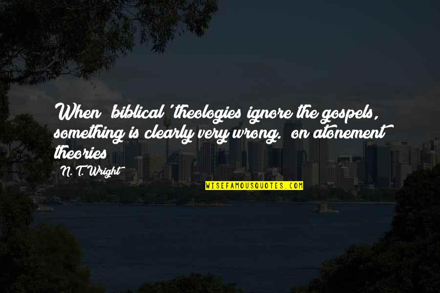 Theologies Quotes By N. T. Wright: When 'biblical' theologies ignore the gospels, something is