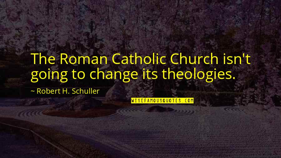 Theologies Quotes By Robert H. Schuller: The Roman Catholic Church isn't going to change