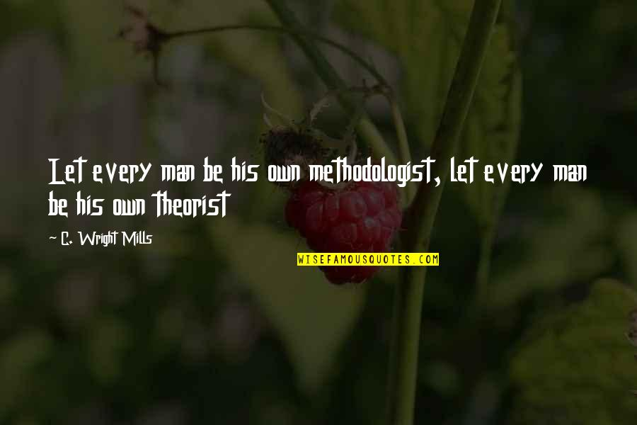 Theorist Quotes By C. Wright Mills: Let every man be his own methodologist, let