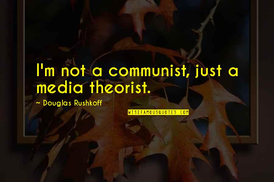 Theorist Quotes By Douglas Rushkoff: I'm not a communist, just a media theorist.