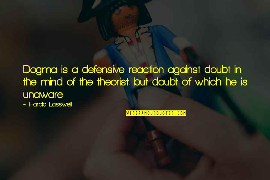 Theorist Quotes By Harold Lasswell: Dogma is a defensive reaction against doubt in