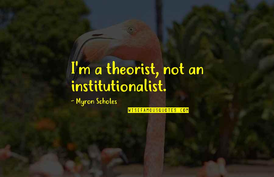Theorist Quotes By Myron Scholes: I'm a theorist, not an institutionalist.