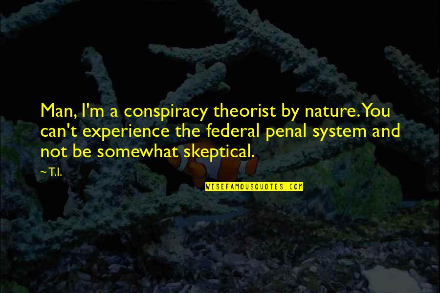 Theorist Quotes By T.I.: Man, I'm a conspiracy theorist by nature. You