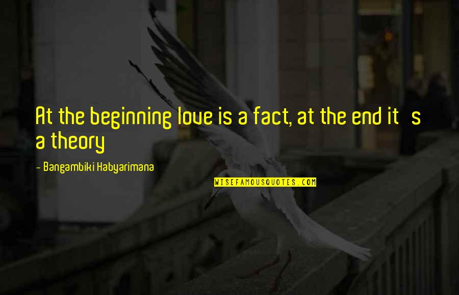 Theory's Quotes By Bangambiki Habyarimana: At the beginning love is a fact, at
