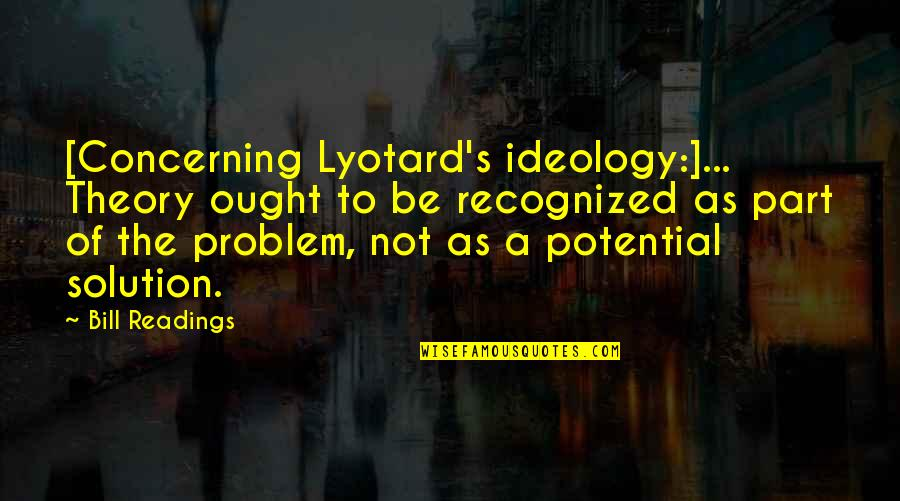 Theory's Quotes By Bill Readings: [Concerning Lyotard's ideology:]... Theory ought to be recognized