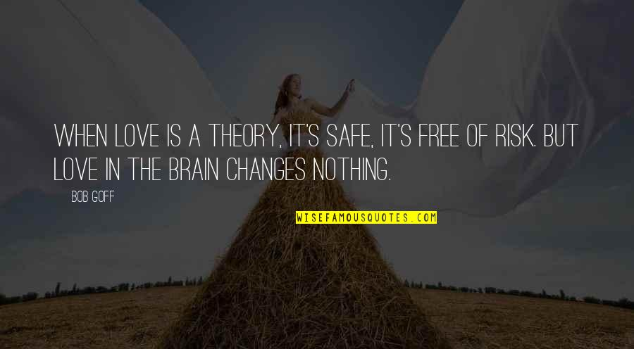 Theory's Quotes By Bob Goff: When love is a theory, it's safe, it's