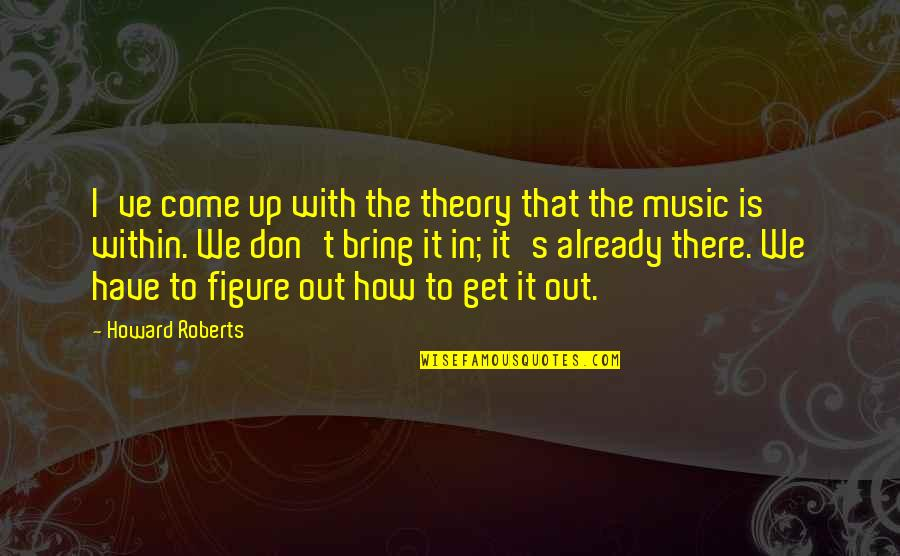 Theory's Quotes By Howard Roberts: I've come up with the theory that the