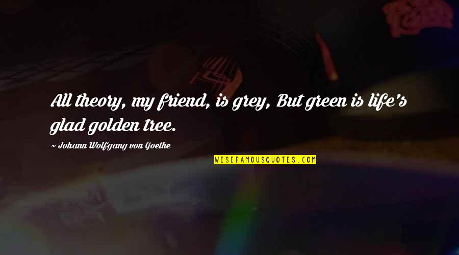 Theory's Quotes By Johann Wolfgang Von Goethe: All theory, my friend, is grey, But green