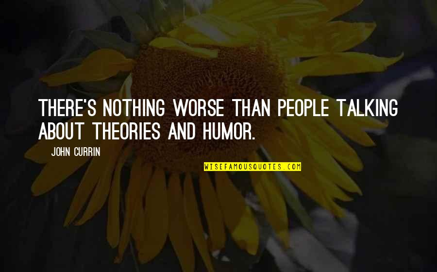 Theory's Quotes By John Currin: There's nothing worse than people talking about theories