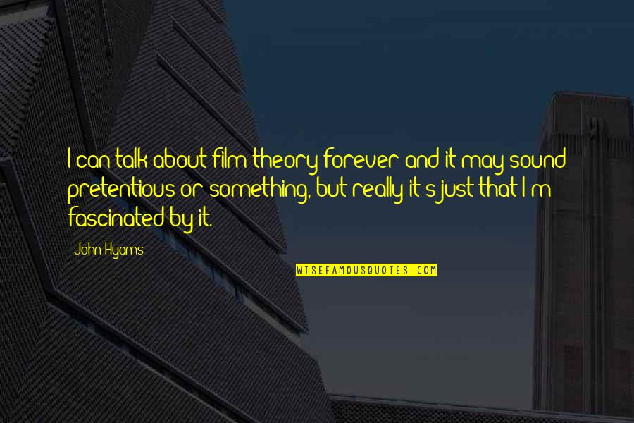 Theory's Quotes By John Hyams: I can talk about film theory forever and