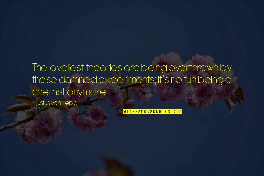 Theory's Quotes By Justus Von Liebig: The loveliest theories are being overthrown by these