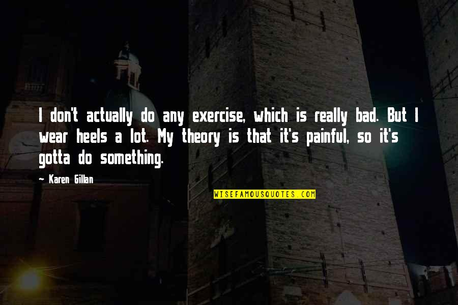 Theory's Quotes By Karen Gillan: I don't actually do any exercise, which is