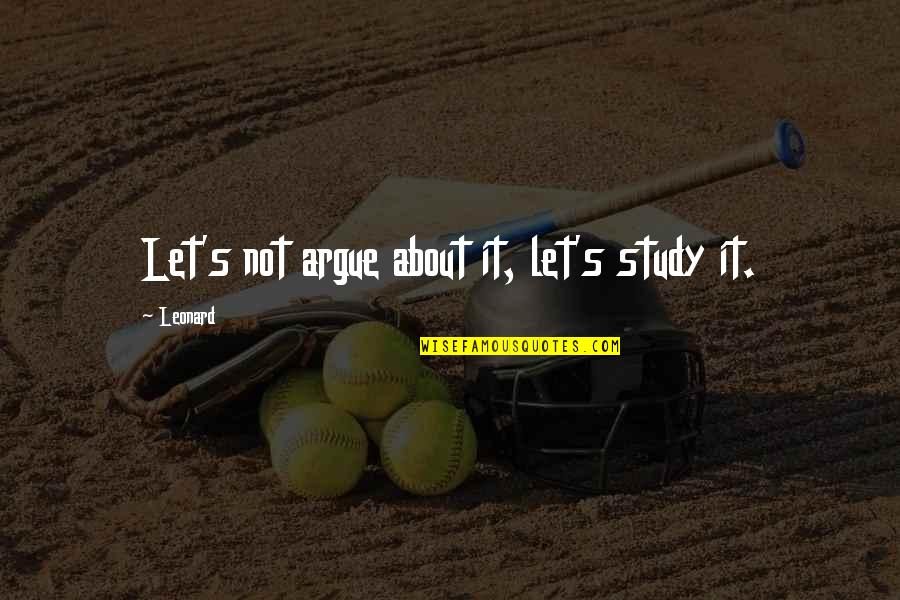 Theory's Quotes By Leonard: Let's not argue about it, let's study it.