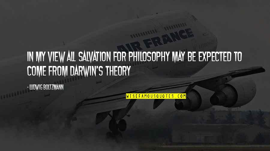 Theory's Quotes By Ludwig Boltzmann: In my view all salvation for philosophy may