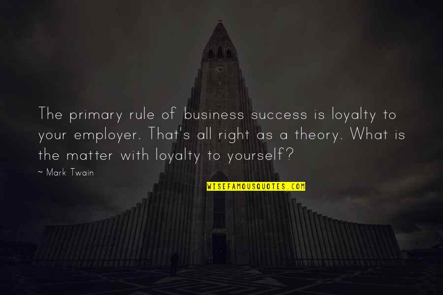 Theory's Quotes By Mark Twain: The primary rule of business success is loyalty