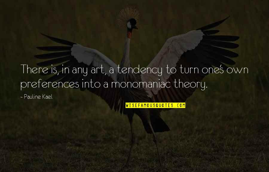 Theory's Quotes By Pauline Kael: There is, in any art, a tendency to