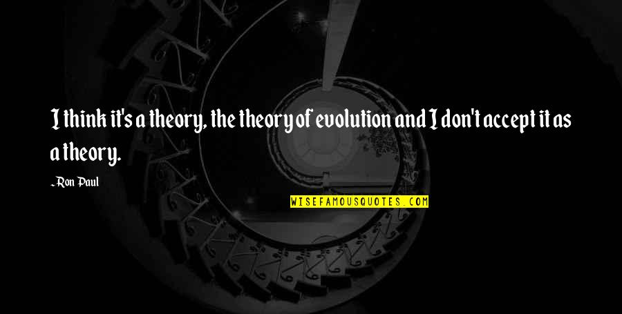 Theory's Quotes By Ron Paul: I think it's a theory, the theory of