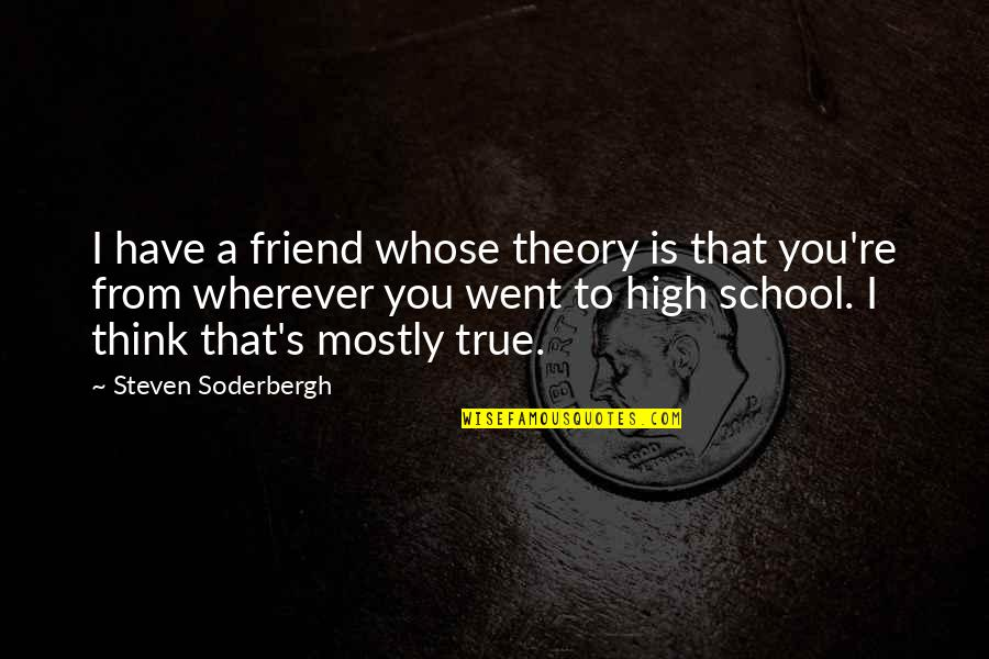 Theory's Quotes By Steven Soderbergh: I have a friend whose theory is that
